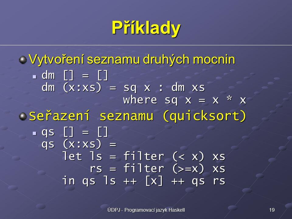 19ÚDPJ - Programovací jazyk Haskell Příklady Vytvoření seznamu druhých mocnin dm [] = [] dm (x:xs) = sq x : dm xs where sq x = x * x dm [] = [] dm (x:xs) = sq x : dm xs where sq x = x * x Seřazení seznamu (quicksort) qs [] = [] qs (x:xs) = let ls = filter ( =x) xs in qs ls ++ [x] ++ qs rs qs [] = [] qs (x:xs) = let ls = filter ( =x) xs in qs ls ++ [x] ++ qs rs