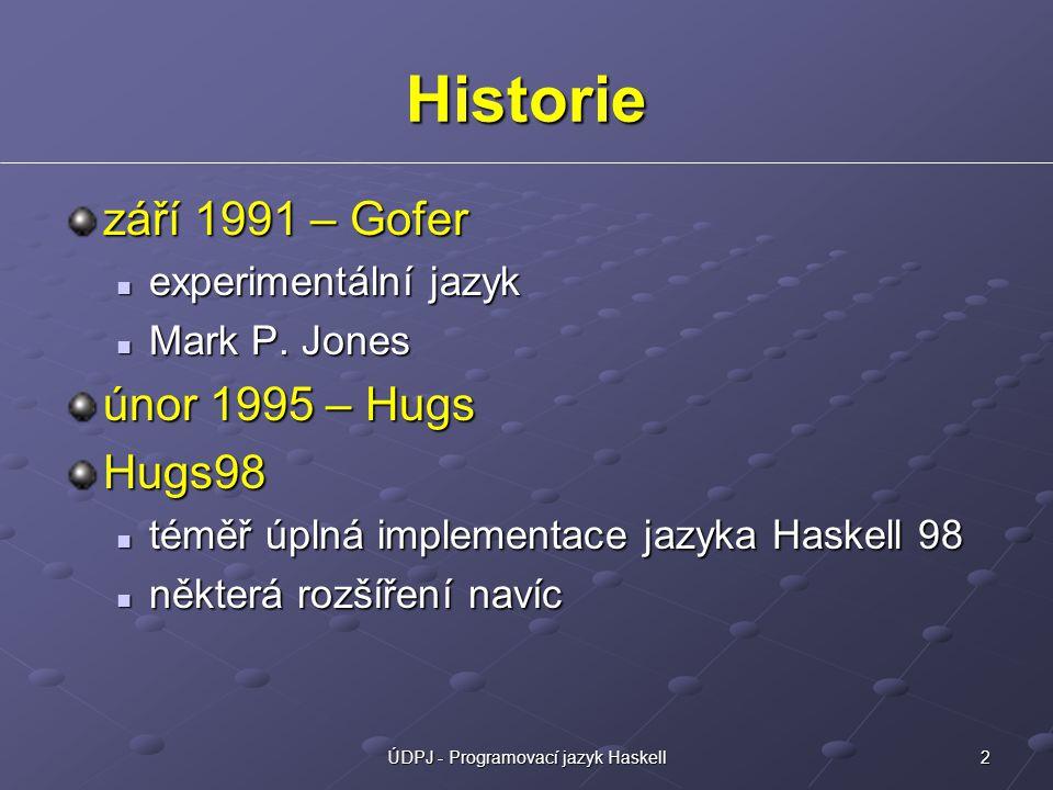 2ÚDPJ - Programovací jazyk Haskell Historie září 1991 – Gofer experimentální jazyk experimentální jazyk Mark P. Jones Mark P. Jones únor 1995 – Hugs H
