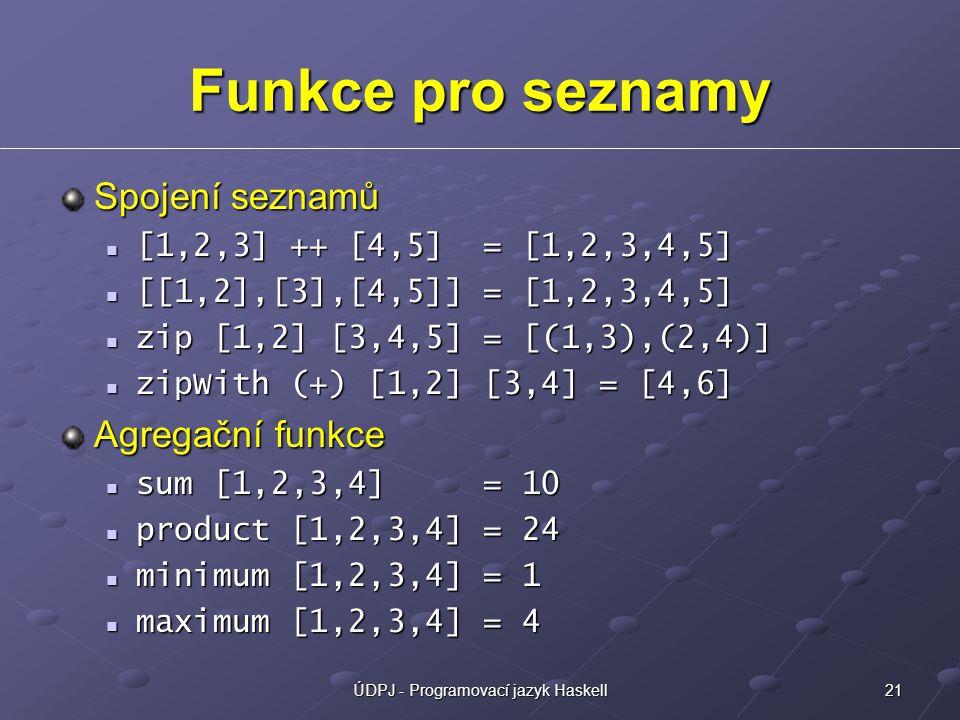 21ÚDPJ - Programovací jazyk Haskell Funkce pro seznamy Spojení seznamů [1,2,3] ++ [4,5] = [1,2,3,4,5] [1,2,3] ++ [4,5] = [1,2,3,4,5] [[1,2],[3],[4,5]] = [1,2,3,4,5] [[1,2],[3],[4,5]] = [1,2,3,4,5] zip [1,2] [3,4,5] = [(1,3),(2,4)] zip [1,2] [3,4,5] = [(1,3),(2,4)] zipWith (+) [1,2] [3,4] = [4,6] zipWith (+) [1,2] [3,4] = [4,6] Agregační funkce sum [1,2,3,4] = 10 sum [1,2,3,4] = 10 product [1,2,3,4] = 24 product [1,2,3,4] = 24 minimum [1,2,3,4] = 1 minimum [1,2,3,4] = 1 maximum [1,2,3,4] = 4 maximum [1,2,3,4] = 4