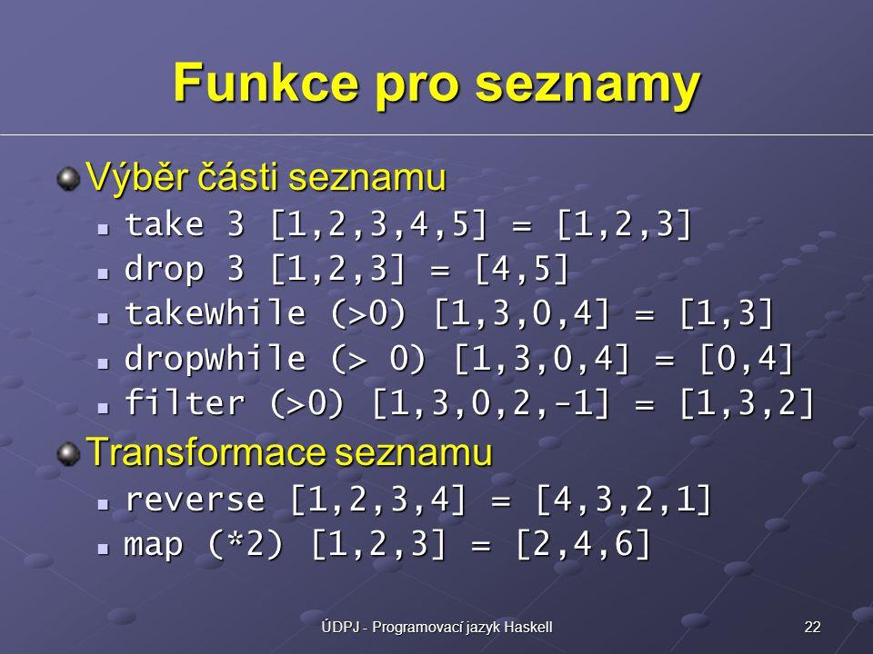 22ÚDPJ - Programovací jazyk Haskell Funkce pro seznamy Výběr části seznamu take 3 [1,2,3,4,5] = [1,2,3] take 3 [1,2,3,4,5] = [1,2,3] drop 3 [1,2,3] = [4,5] drop 3 [1,2,3] = [4,5] takeWhile (>0) [1,3,0,4] = [1,3] takeWhile (>0) [1,3,0,4] = [1,3] dropWhile (> 0) [1,3,0,4] = [0,4] dropWhile (> 0) [1,3,0,4] = [0,4] filter (>0) [1,3,0,2,-1] = [1,3,2] filter (>0) [1,3,0,2,-1] = [1,3,2] Transformace seznamu reverse [1,2,3,4] = [4,3,2,1] reverse [1,2,3,4] = [4,3,2,1] map (*2) [1,2,3] = [2,4,6] map (*2) [1,2,3] = [2,4,6]