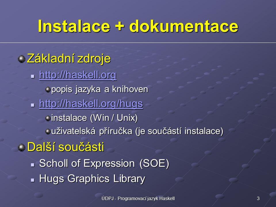 3ÚDPJ - Programovací jazyk Haskell Instalace + dokumentace Základní zdroje http://haskell.org http://haskell.org http://haskell.org popis jazyka a knihoven http://haskell.org/hugs http://haskell.org/hugs http://haskell.org/hugs instalace (Win / Unix) uživatelská příručka (je součástí instalace) Další součásti Scholl of Expression (SOE) Scholl of Expression (SOE) Hugs Graphics Library Hugs Graphics Library