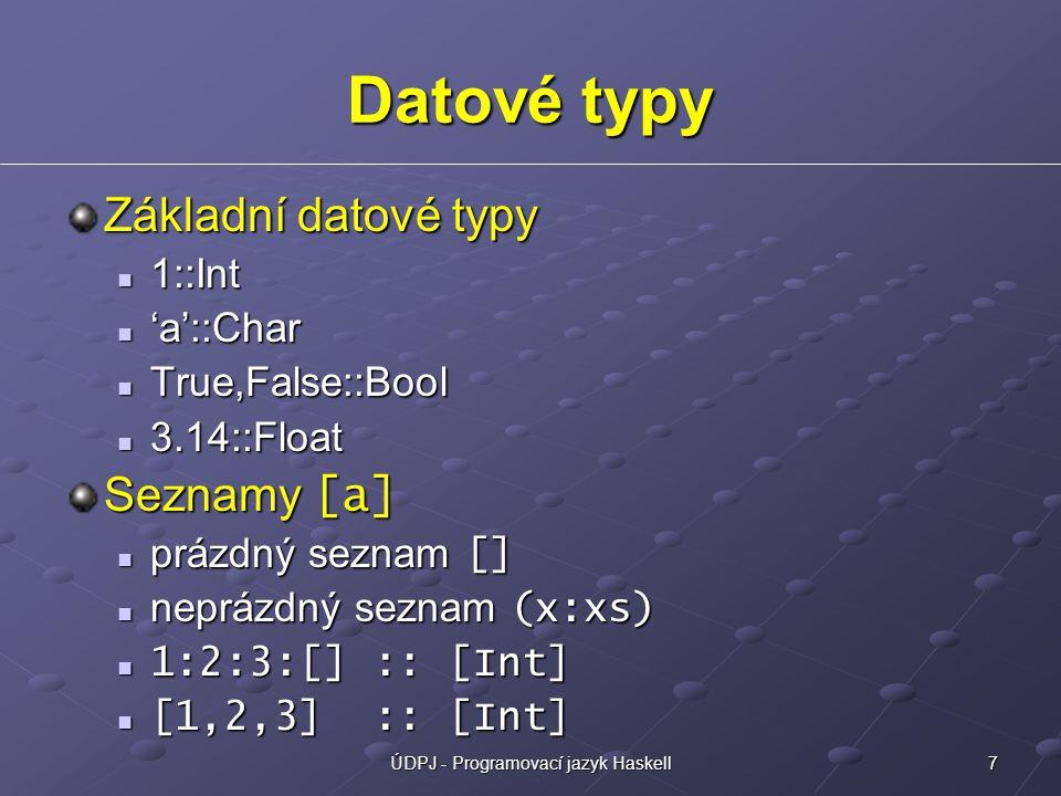 7ÚDPJ - Programovací jazyk Haskell Datové typy Základní datové typy 1::Int 1::Int 'a'::Char 'a'::Char True,False::Bool True,False::Bool 3.14::Float 3.14::Float Seznamy [a] prázdný seznam [] prázdný seznam [] neprázdný seznam (x:xs) neprázdný seznam (x:xs) 1:2:3:[] :: [Int] 1:2:3:[] :: [Int] [1,2,3] :: [Int] [1,2,3] :: [Int]