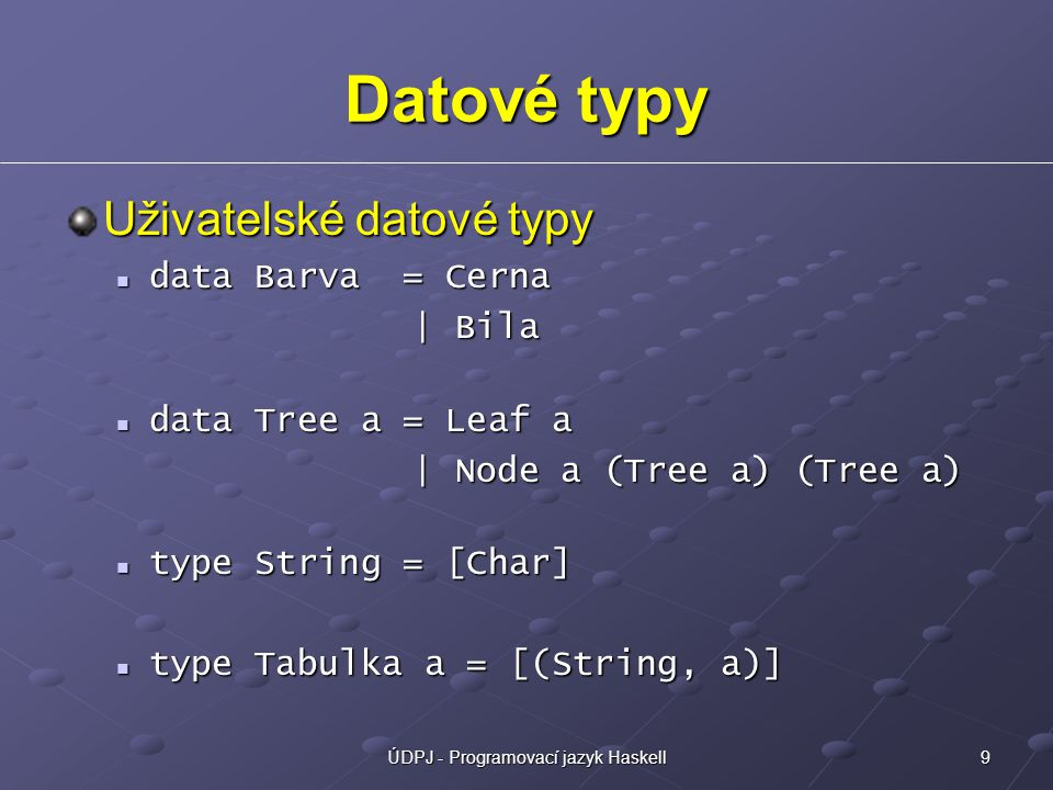 9ÚDPJ - Programovací jazyk Haskell Datové typy Uživatelské datové typy data Barva = Cerna data Barva = Cerna | Bila | Bila data Tree a = Leaf a data Tree a = Leaf a | Node a (Tree a) (Tree a) | Node a (Tree a) (Tree a) type String = [Char] type String = [Char] type Tabulka a = [(String, a)] type Tabulka a = [(String, a)]