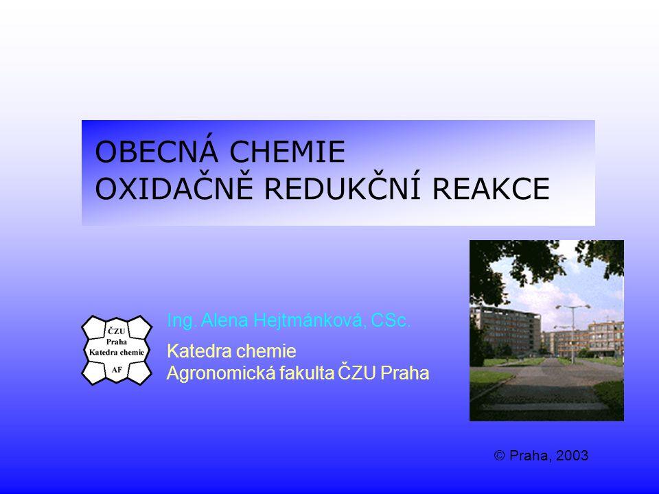 OBECNÁ CHEMIE OXIDAČNĚ REDUKČNÍ REAKCE Ing. Alena Hejtmánková, CSc. Katedra chemie Agronomická fakulta ČZU Praha © Praha, 2003