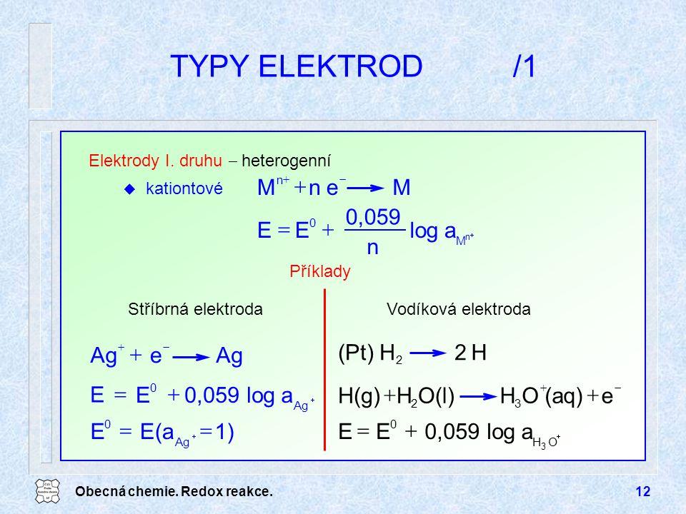 Obecná chemie. Redox reakce.12 TYPY ELEKTROD/1 1)E(aE Ag 0   alog n 0,059 EE M 0 n   MenM n   Age   Elektrody I. druhu  heterogenní u kat