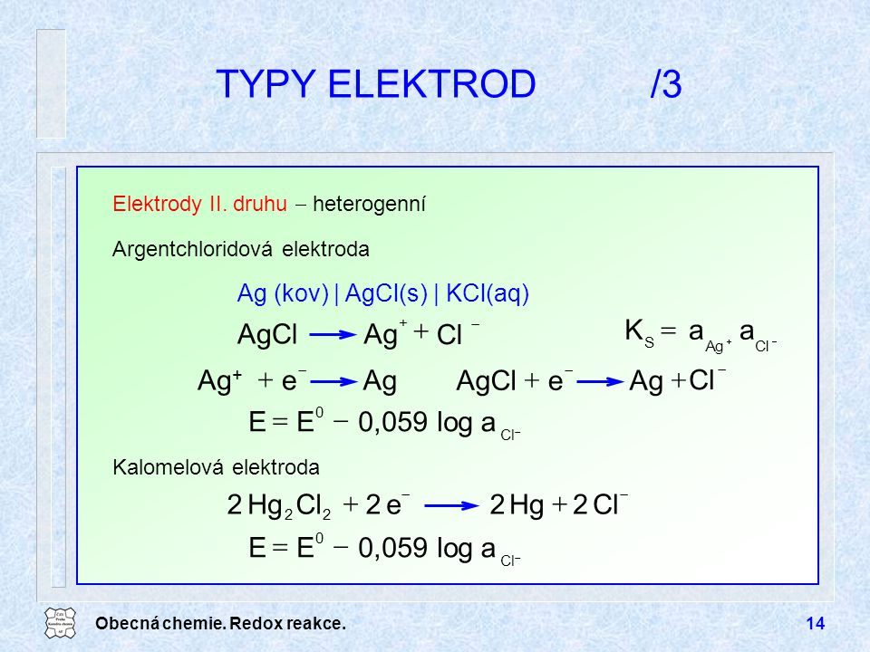 Obecná chemie. Redox reakce.14 TYPY ELEKTROD/3 Elektrody II. druhu  heterogenní  Cl  0 alog0,059EE Argentchloridová elektroda Ag (kov) | AgCl(s) |