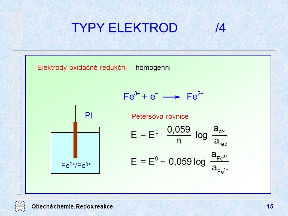 Obecná chemie. Redox reakce.15 TYPY ELEKTROD/4 Elektrody oxidačně redukční  homogenní Fe 2+ /Fe 3+ Pt    2 3 Fe 0 a a log0,059EE   red ox 0 a a