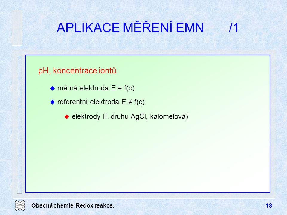 Obecná chemie. Redox reakce.18 APLIKACE MĚŘENÍ EMN/1 pH, koncentrace iontů u měrná elektroda E = f(c) u referentní elektroda E ≠ f(c) u elektrody II.