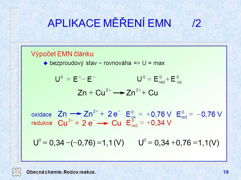 Obecná chemie. Redox reakce.19 APLIKACE MĚŘENÍ EMN/2 Výpočet EMN článku u bezproudový stav − rovnováha => U = max   EEU 0  EEU 0 ox 0 red 0 CuZn
