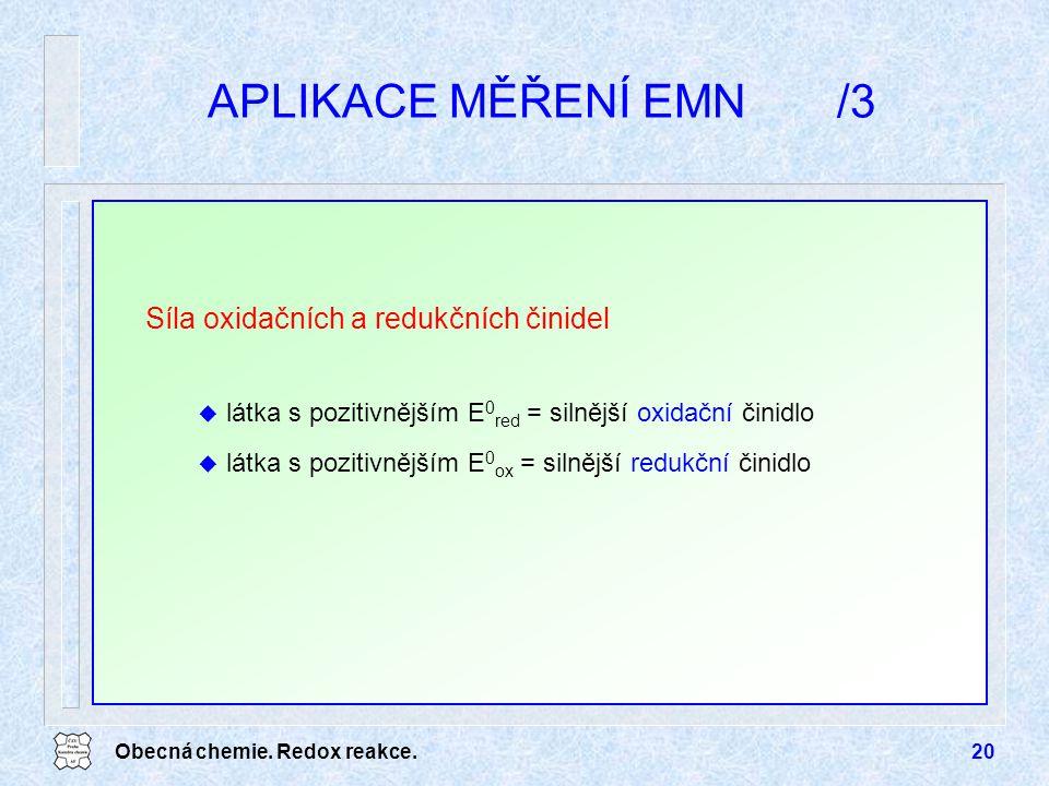 Obecná chemie. Redox reakce.20 APLIKACE MĚŘENÍ EMN/3 Síla oxidačních a redukčních činidel u látka s pozitivnějším E 0 red = silnější oxidační činidlo