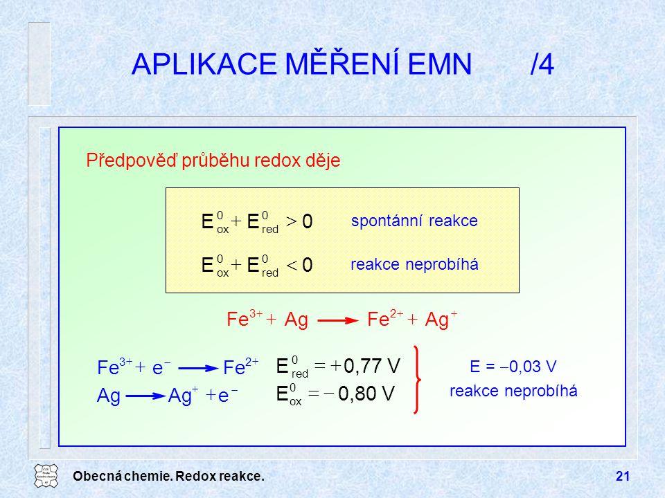 Obecná chemie. Redox reakce.21 APLIKACE MĚŘENÍ EMN/4 Předpověď průběhu redox děje 0EE 0 red 0 ox  0EE 0 red 0 ox  reakce neprobíhá spontánní reakc
