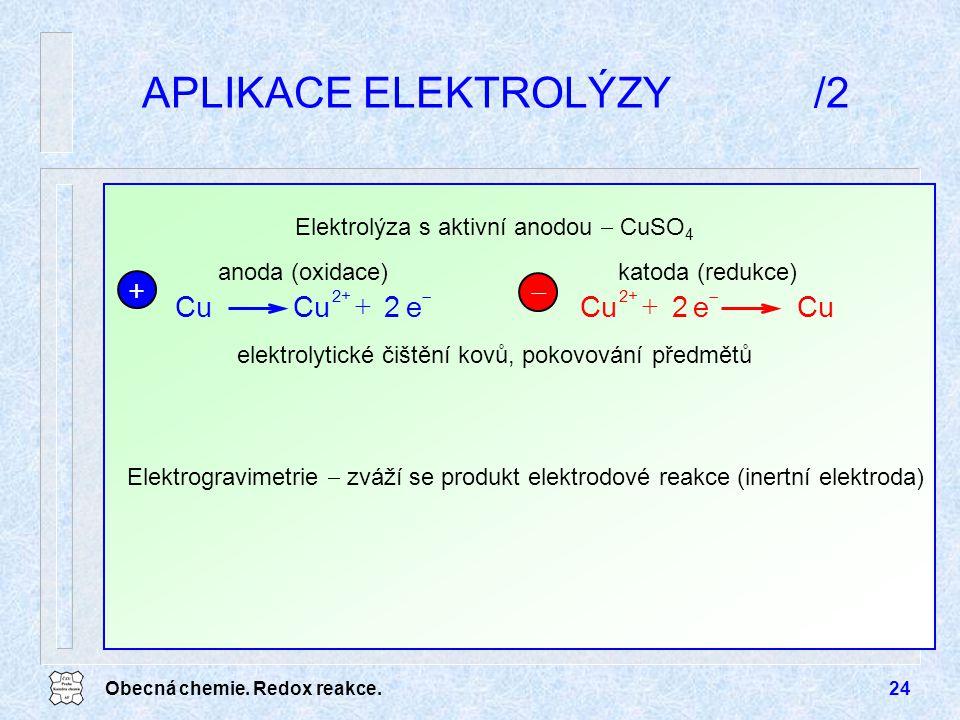 Obecná chemie. Redox reakce.24 APLIKACE ELEKTROLÝZY/2 Elektrogravimetrie  zváží se produkt elektrodové reakce (inertní elektroda) elektrolytické čišt