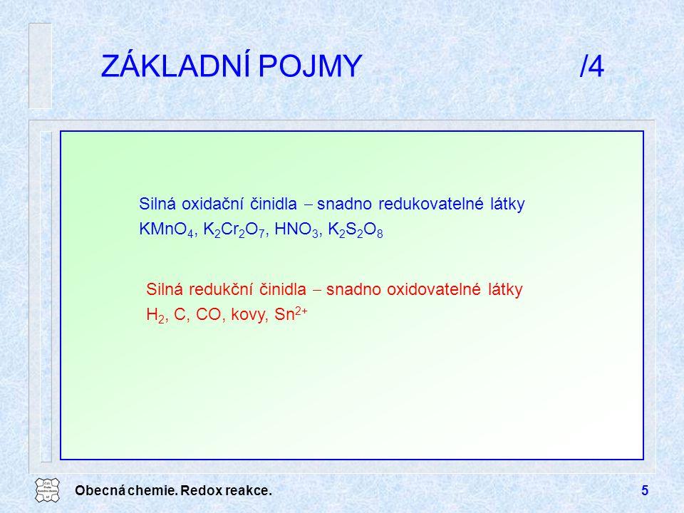 Obecná chemie. Redox reakce.5 ZÁKLADNÍ POJMY/4 Silná oxidační činidla  snadno redukovatelné látky KMnO 4, K 2 Cr 2 O 7, HNO 3, K 2 S 2 O 8 Silná redu