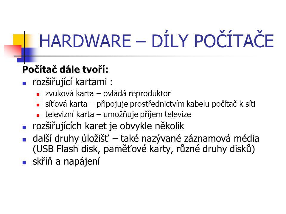 HARDWARE – DÍLY POČÍTAČE Další druhy úložišť tyto úložiště se vyznačují sice menší kapacitou místa pro uložení dat, ale zato dobrou přenositelností patří sem: USB Flash disky Paměťové karty Disketové mechaniky a diskety CD mechaniky a CD formáty DVD mechaniky a DVD formáty Blue Ray mechaniky a Blue Ray disky