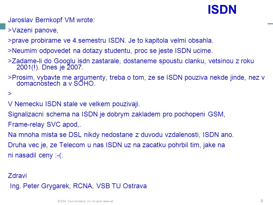 333 © 2004, Cisco Systems, Inc. All rights reserved. ISDN Jaroslav Bernkopf VM wrote: >Vazeni panove, >prave probirame ve 4.semestru ISDN. Je to kapit