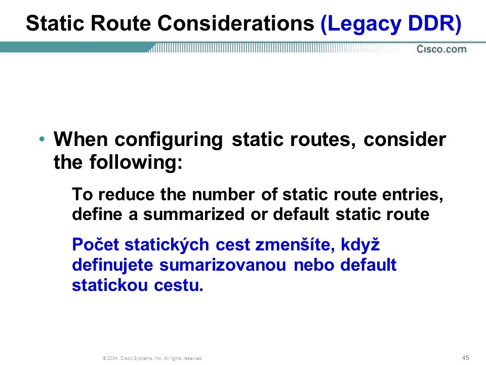 45 © 2004, Cisco Systems, Inc. All rights reserved. Static Route Considerations (Legacy DDR) When configuring static routes, consider the following: T