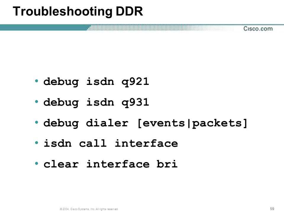 59 © 2004, Cisco Systems, Inc. All rights reserved. Troubleshooting DDR debug isdn q921 debug isdn q931 debug dialer [events|packets] isdn call interf