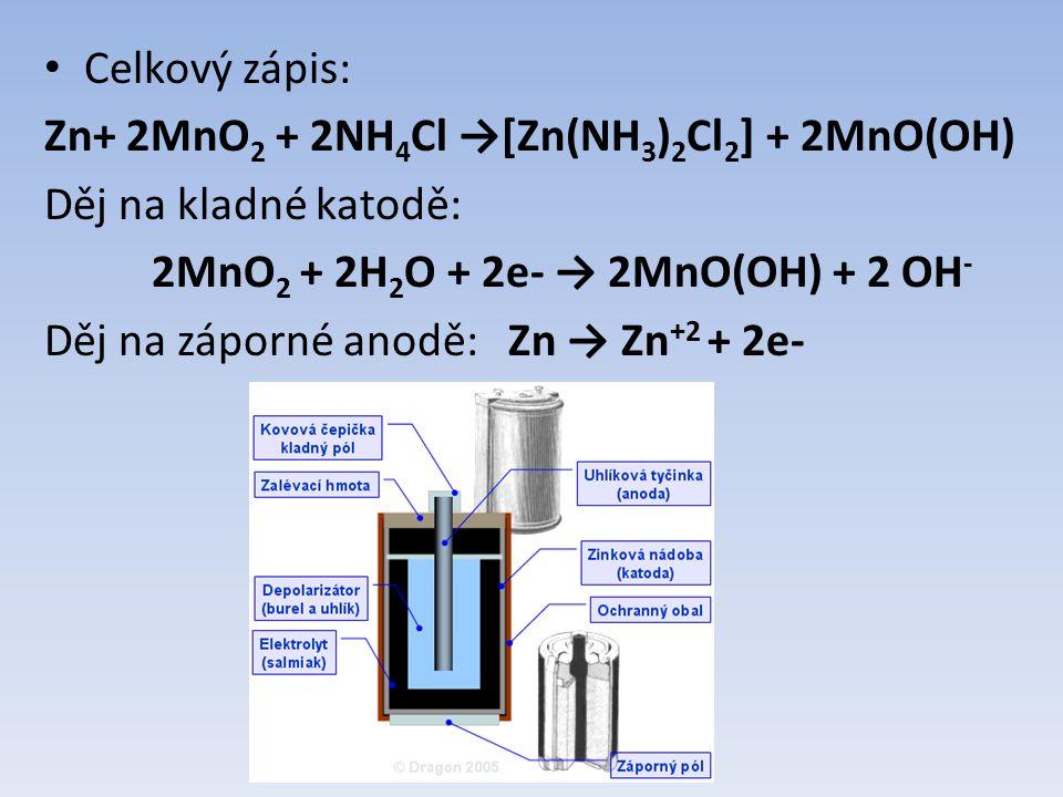 Celkový zápis: Zn+ 2MnO 2 + 2NH 4 Cl →[Zn(NH 3 ) 2 Cl 2 ] + 2MnO(OH) Děj na kladné katodě: 2MnO 2 + 2H 2 O + 2e- → 2MnO(OH) + 2 OH - Děj na záporné anodě: Zn → Zn +2 + 2e-