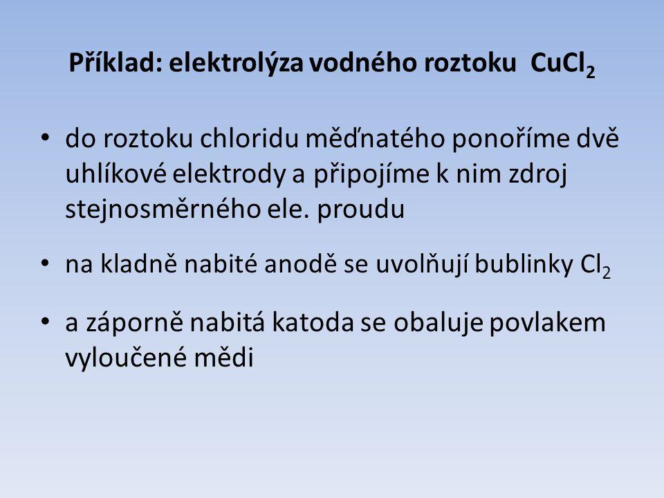 Celkový zápis: CuCl 2 --› Cu + Cl 2 Děj na kladné anodě: Cl -1 - e - --› Cl 0 2 Cl 0 --›Cl 2 Děj na záporné katodě: Cu +2 + 2e - --› Cu