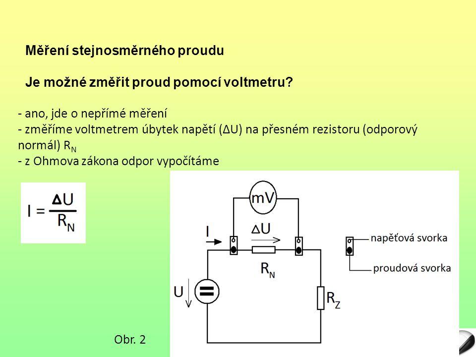 - ano, jde o nepřímé měření - změříme voltmetrem úbytek napětí (ΔU) na přesném rezistoru (odporový normál) RNRN - z Ohmova zákona odpor vypočítáme Je