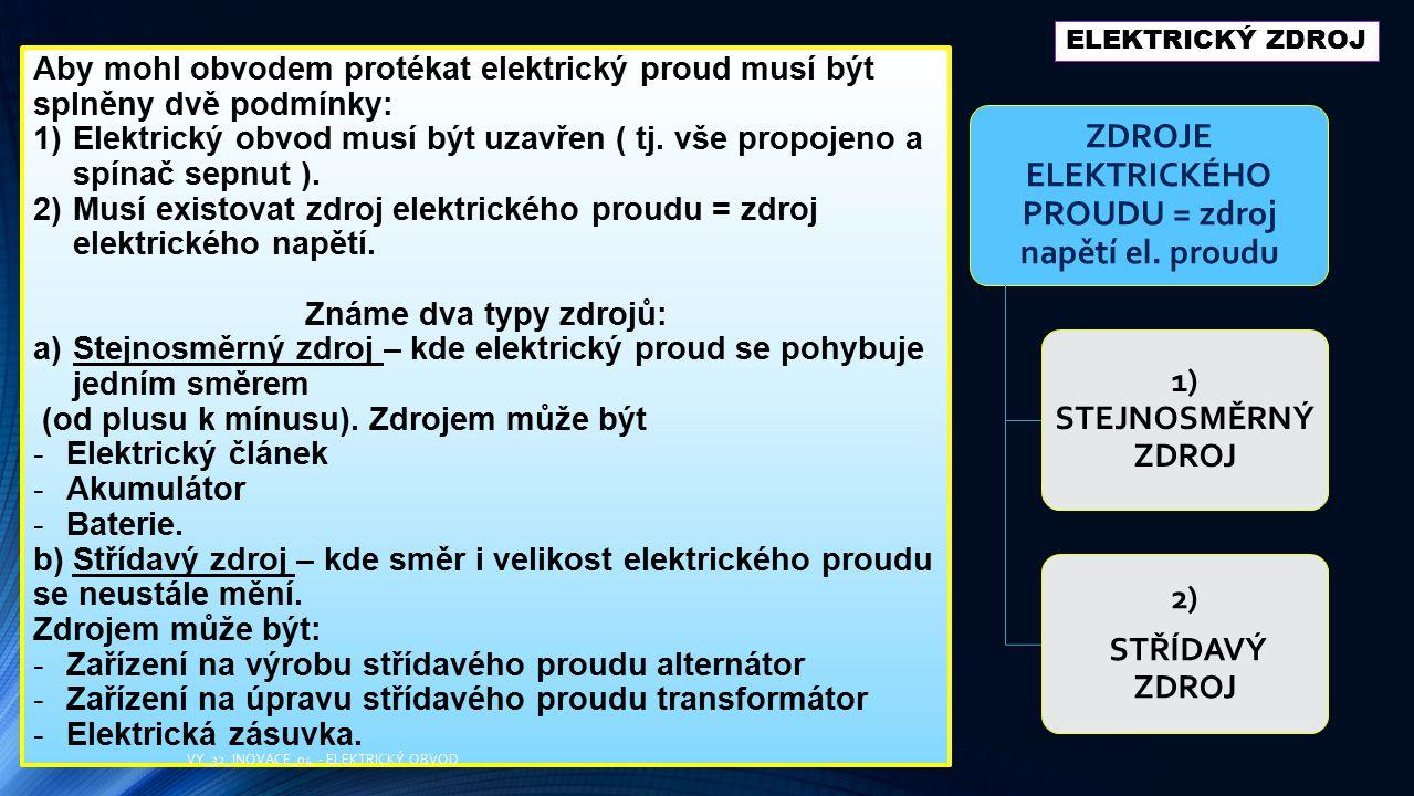 ELEKTRICKÝ ZDROJ ZDROJE ELEKTRICKÉHO PROUDU = zdroj napětí el. proudu 1) STEJNOSMĚRNÝ ZDROJ 2) STŘÍDAVÝ ZDROJ Aby mohl obvodem protékat elektrický pro