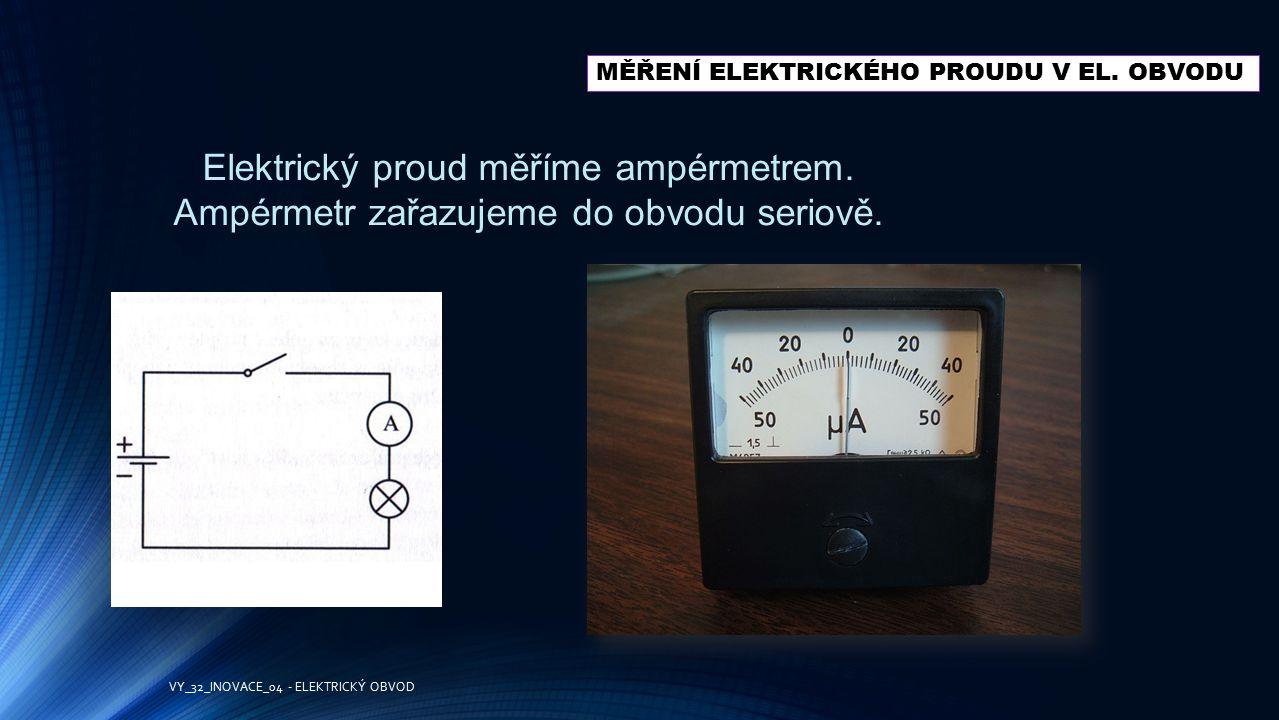 MĚŘENÍ ELEKTRICKÉHO PROUDU V EL. OBVODU Elektrický proud měříme ampérmetrem. Ampérmetr zařazujeme do obvodu seriově. VY_32_INOVACE_04 - ELEKTRICKÝ OBV