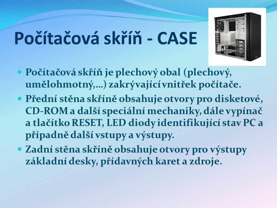 Počítačová skříň - CASE Počítačová skříň je plechový obal (plechový, umělohmotný,…) zakrývající vnitřek počítače. Přední stěna skříně obsahuje otvory