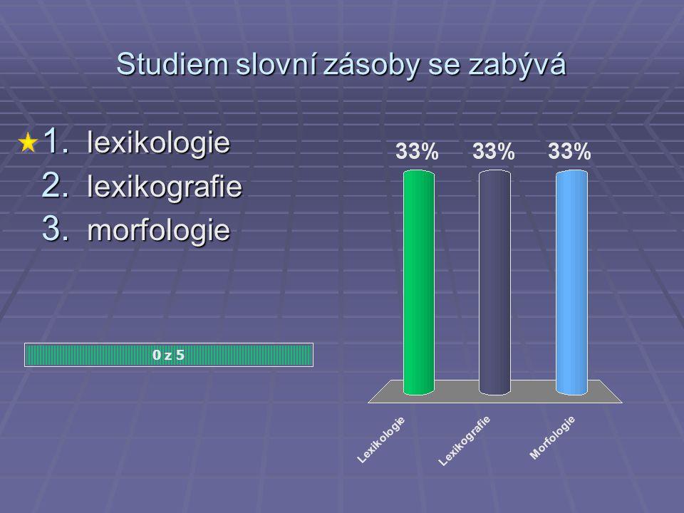 Studiem slovní zásoby se zabývá 1. lexikologie 2. lexikografie 3. morfologie 0 z 5