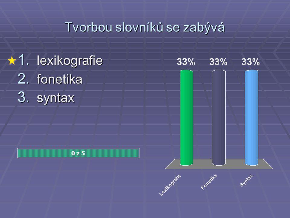 Tvorbou slovníků se zabývá 0 z 5 1. lexikografie 2. fonetika 3. syntax