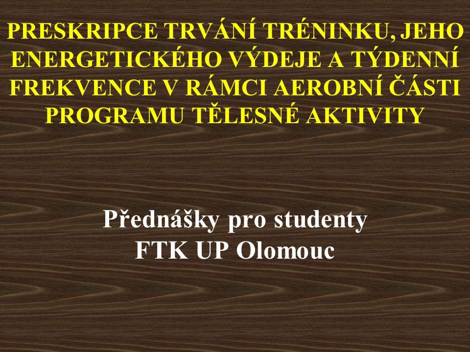 PRESKRIPCE TRVÁNÍ TRÉNINKU, JEHO ENERGETICKÉHO VÝDEJE A TÝDENNÍ FREKVENCE V RÁMCI AEROBNÍ ČÁSTI PROGRAMU TĚLESNÉ AKTIVITY Přednášky pro studenty FTK UP Olomouc