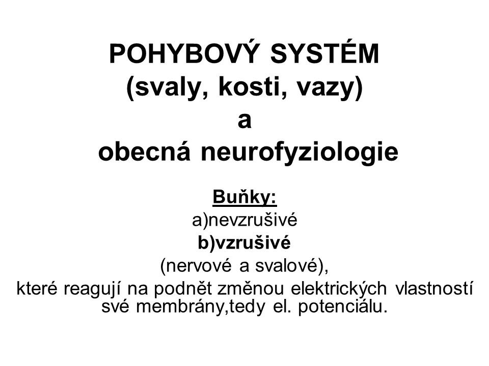 POHYBOVÝ SYSTÉM (svaly, kosti, vazy) a obecná neurofyziologie Buňky: a)nevzrušivé b)vzrušivé (nervové a svalové), které reagují na podnět změnou elekt