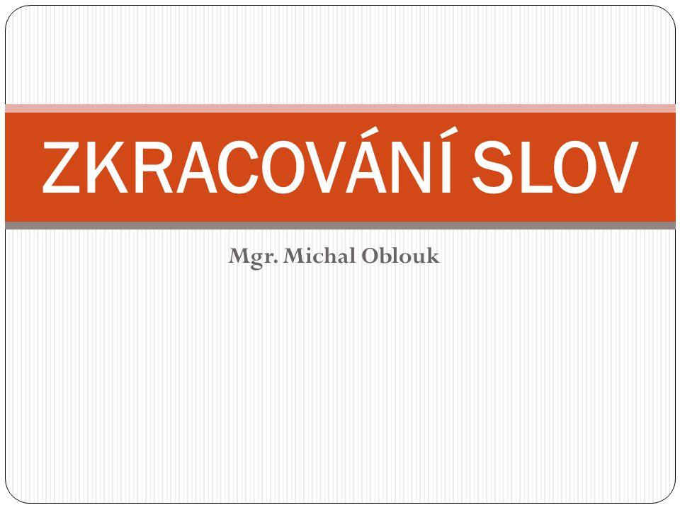 Mgr. Michal Oblouk ZKRACOVÁNÍ SLOV