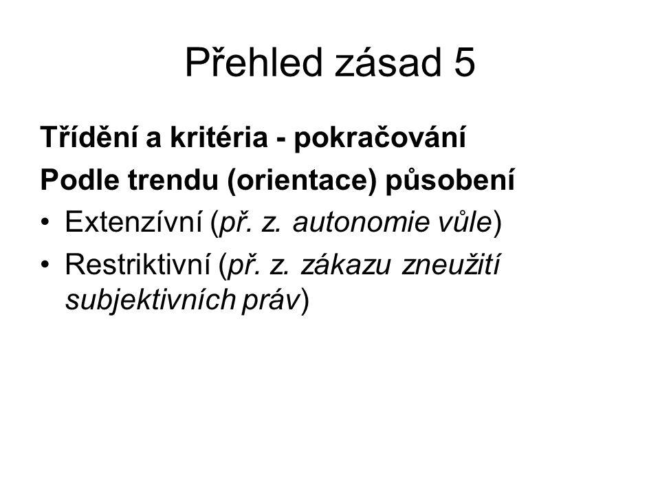 Přehled zásad 5 Třídění a kritéria - pokračování Podle trendu (orientace) působení Extenzívní (př. z. autonomie vůle) Restriktivní (př. z. zákazu zneu
