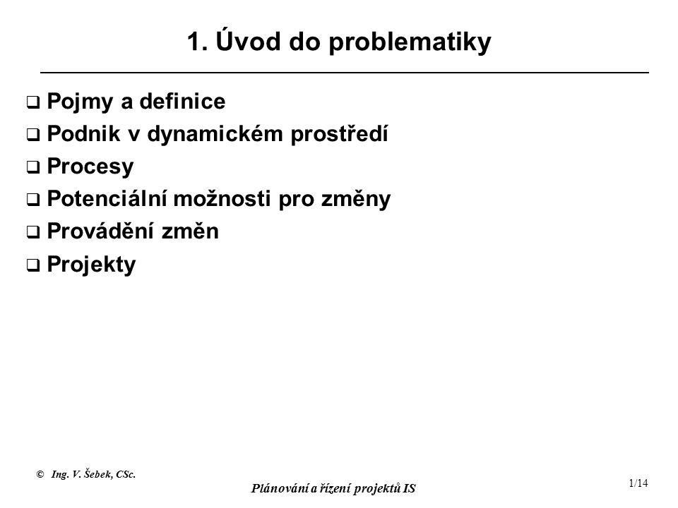 © Ing. V. Šebek, CSc. Plánování a řízení projektů IS 1/14 1. Úvod do problematiky  Pojmy a definice  Podnik v dynamickém prostředí  Procesy  Poten