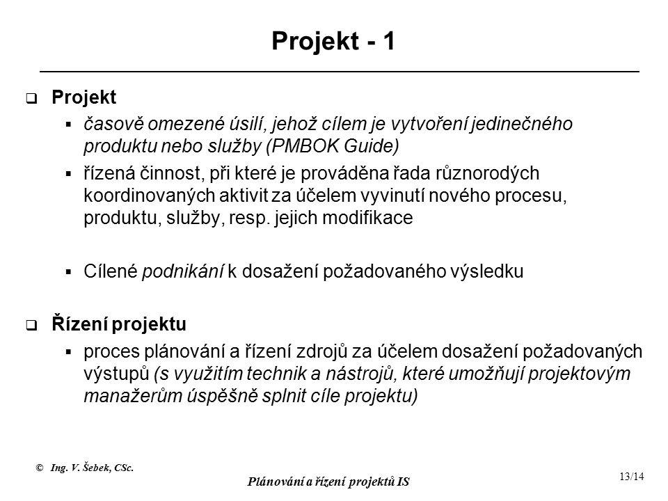 © Ing. V. Šebek, CSc. Plánování a řízení projektů IS 13/14 Projekt - 1  Projekt  časově omezené úsilí, jehož cílem je vytvoření jedinečného produktu