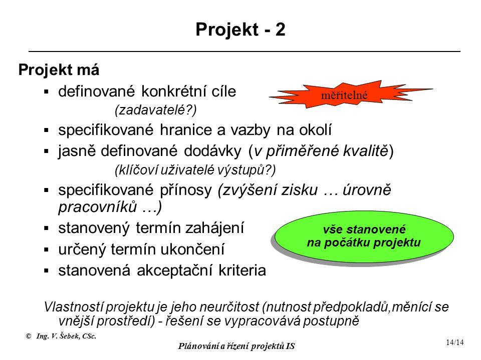 © Ing. V. Šebek, CSc. Plánování a řízení projektů IS 14/14 Projekt - 2 Projekt má  definované konkrétní cíle (zadavatelé?)  specifikované hranice a