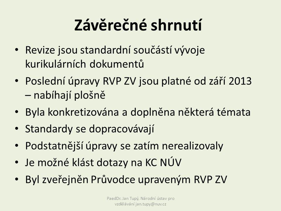 Revize jsou standardní součástí vývoje kurikulárních dokumentů Poslední úpravy RVP ZV jsou platné od září 2013 – nabíhají plošně Byla konkretizována a doplněna některá témata Standardy se dopracovávají Podstatnější úpravy se zatím nerealizovaly Je možné klást dotazy na KC NÚV Byl zveřejněn Průvodce upraveným RVP ZV Závěrečné shrnutí PaedDr.
