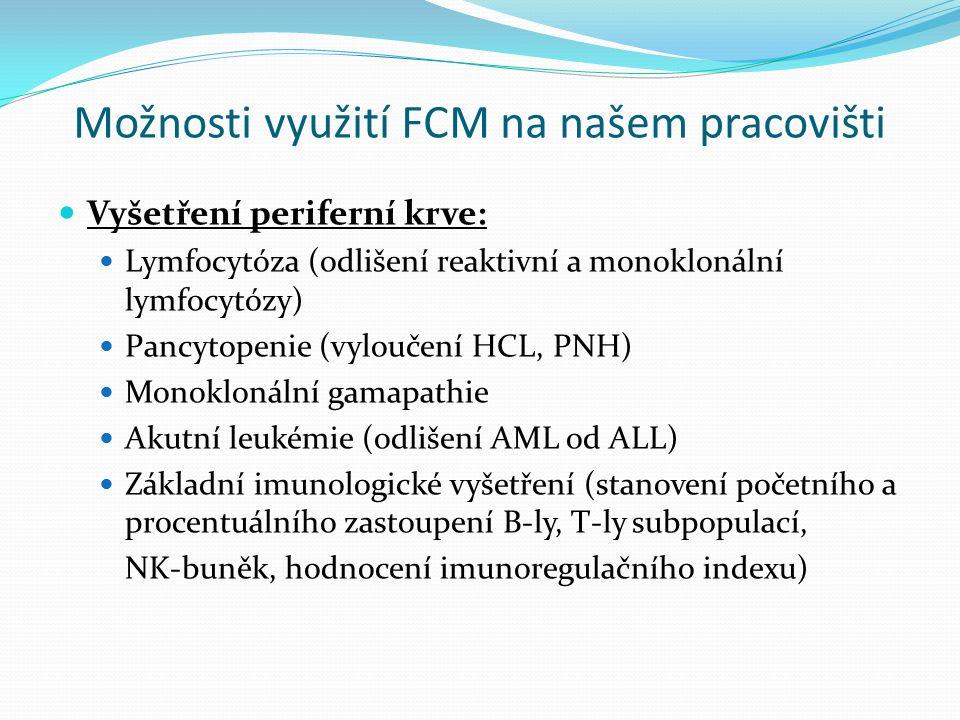 Možnosti využití FCM na našem pracovišti Vyšetření periferní krve: Lymfocytóza (odlišení reaktivní a monoklonální lymfocytózy) Pancytopenie (vyloučení HCL, PNH) Monoklonální gamapathie Akutní leukémie (odlišení AML od ALL) Základní imunologické vyšetření (stanovení početního a procentuálního zastoupení B-ly, T-ly subpopulací, NK-buněk, hodnocení imunoregulačního indexu)