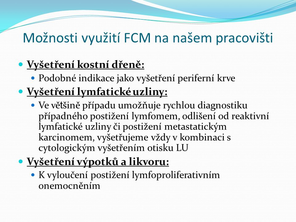 Možnosti využití FCM na našem pracovišti Vyšetření kostní dřeně: Podobné indikace jako vyšetření periferní krve Vyšetření lymfatické uzliny: Ve vě t šině případu umožňuje rychlou diagnostiku případného postižení lymfomem, odlišení od reaktivní lymfatické uzliny či postižení metastatickým karcinomem, vyšetřujeme vždy v kombinaci s cytologickým vyšetřením otisku LU Vyšetření výpotků a likvoru: K vyloučení postižení lymfoproliferativním onemocněním