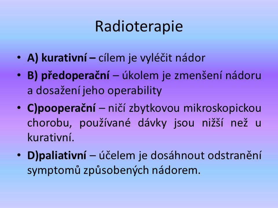 Radioterapie A) kurativní – cílem je vyléčit nádor B) předoperační – úkolem je zmenšení nádoru a dosažení jeho operability C)pooperační – ničí zbytkov