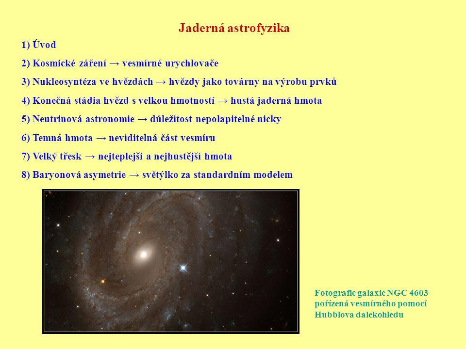 Jaderná astrofyzika 1) Úvod 2) Kosmické záření → vesmírné urychlovače 3) Nukleosyntéza ve hvězdách → hvězdy jako továrny na výrobu prvků 4) Konečná stádia hvězd s velkou hmotností → hustá jaderná hmota 5) Neutrinová astronomie → důležitost nepolapitelné nicky 6) Temná hmota → neviditelná část vesmíru 7) Velký třesk → nejteplejší a nejhustější hmota 8) Baryonová asymetrie → světýlko za standardním modelem Fotografie galaxie NGC 4603 pořízená vesmírného pomocí Hubblova dalekohledu