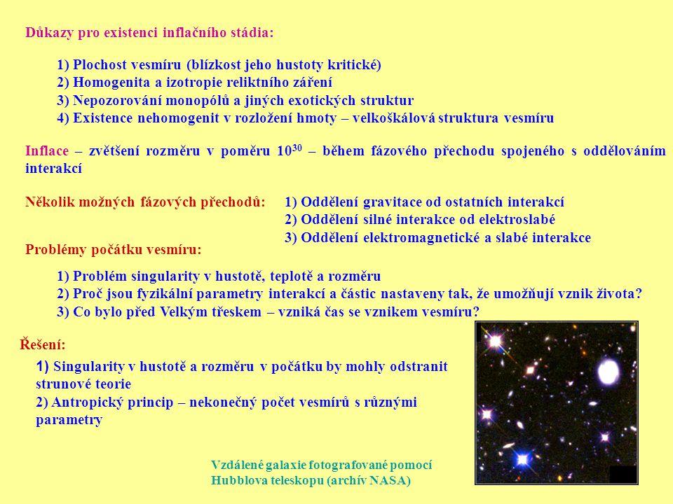 Důkazy pro existenci inflačního stádia: 1) Plochost vesmíru (blízkost jeho hustoty kritické) 2) Homogenita a izotropie reliktního záření 3) Nepozorování monopólů a jiných exotických struktur 4) Existence nehomogenit v rozložení hmoty – velkoškálová struktura vesmíru Inflace – zvětšení rozměru v poměru 10 30 – během fázového přechodu spojeného s oddělováním interakcí Několik možných fázových přechodů: 1) Oddělení gravitace od ostatních interakcí 2) Oddělení silné interakce od elektroslabé 3) Oddělení elektromagnetické a slabé interakce Problémy počátku vesmíru: 1) Problém singularity v hustotě, teplotě a rozměru 2) Proč jsou fyzikální parametry interakcí a částic nastaveny tak, že umožňují vznik života.