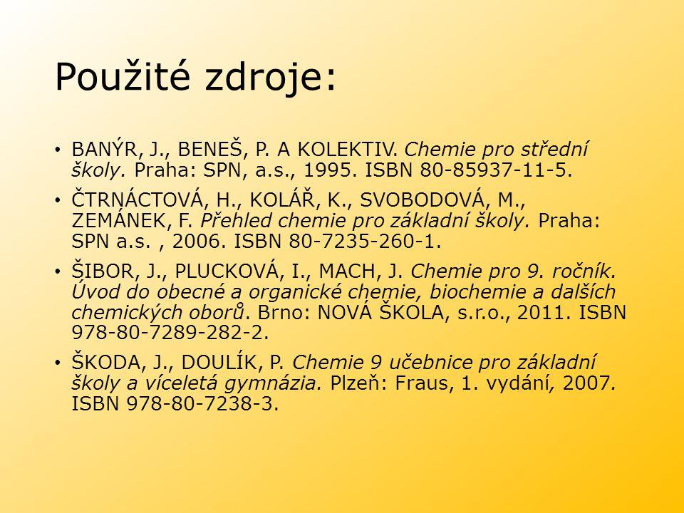Použité zdroje: BANÝR, J., BENEŠ, P. A KOLEKTIV. Chemie pro střední školy. Praha: SPN, a.s., 1995. ISBN 80-85937-11-5. ČTRNÁCTOVÁ, H., KOLÁŘ, K., SVOB