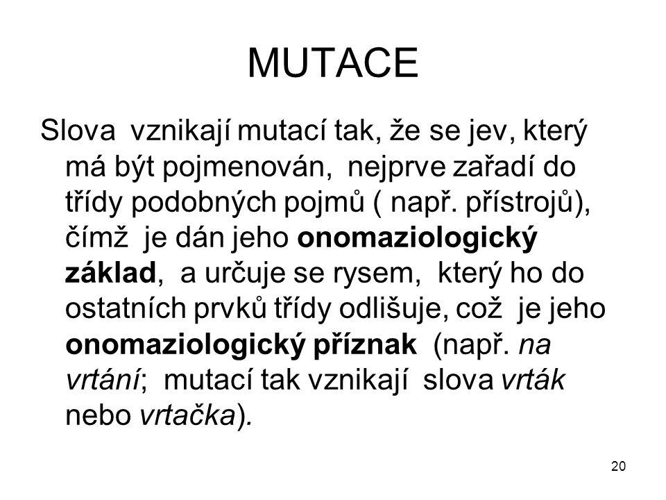 20 MUTACE Slova vznikají mutací tak, že se jev, který má být pojmenován, nejprve zařadí do třídy podobných pojmů ( např.