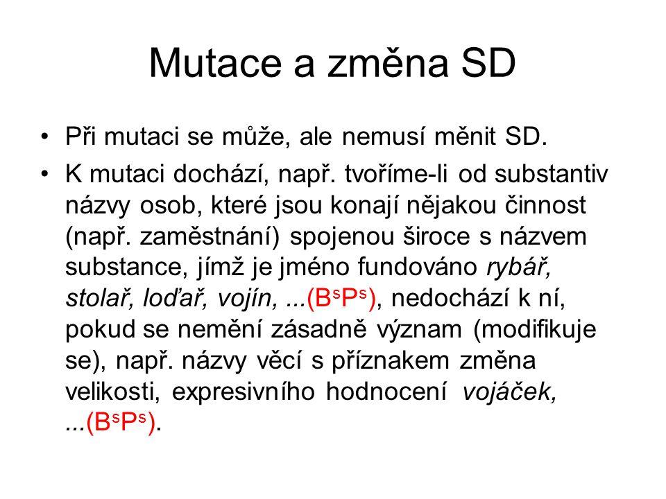 Mutace a změna SD Při mutaci se může, ale nemusí měnit SD. K mutaci dochází, např. tvoříme-li od substantiv názvy osob, které jsou konají nějakou činn