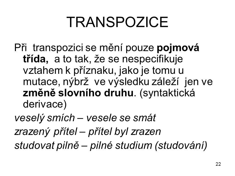 22 TRANSPOZICE Při transpozici se mění pouze pojmová třída, a to tak, že se nespecifikuje vztahem k příznaku, jako je tomu u mutace, nýbrž ve výsledku záleží jen ve změně slovního druhu.