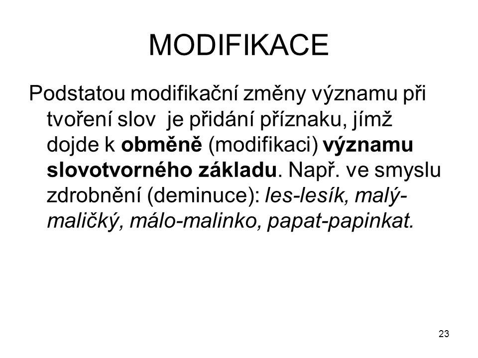 23 MODIFIKACE Podstatou modifikační změny významu při tvoření slov je přidání příznaku, jímž dojde k obměně (modifikaci) významu slovotvorného základu