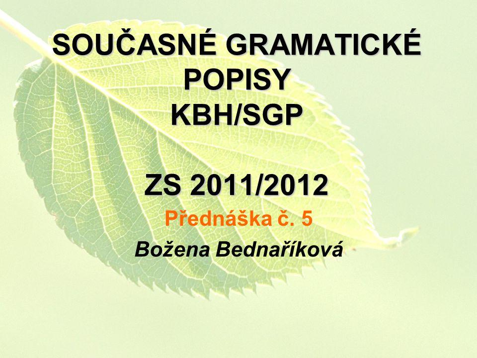 SOUČASNÉ GRAMATICKÉ POPISY KBH/SGP ZS 2011/2012 Přednáška č. 5 Božena Bednaříková