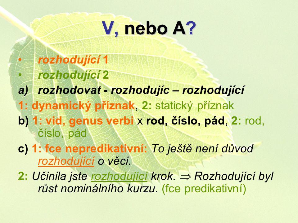 V, nebo A? rozhodující 1 rozhodující 2 a)rozhodovat - rozhodujíc – rozhodující 1: dynamický příznak, 2: statický příznak b) 1: vid, genus verbi x rod,
