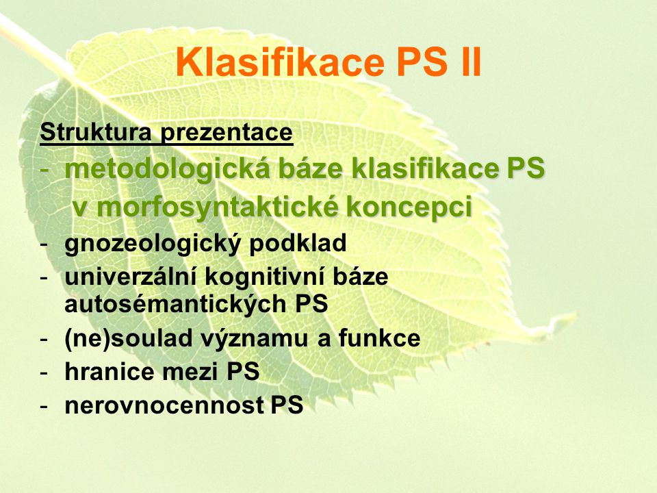 Klasifikace PS II Struktura prezentace -metodologická báze klasifikace PS v morfosyntaktické koncepci v morfosyntaktické koncepci -gnozeologický podklad -univerzální kognitivní báze autosémantických PS -(ne)soulad významu a funkce -hranice mezi PS -nerovnocennost PS
